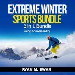 Extreme Winter Sports Bundle: 2 in 1 Bundle, Skiing, Snowboarding, Ryan M. Swan