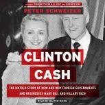 Clinton Cash The Untold Story of How and Why Foreign Governments and Businesses Helped Make Bill and Hillary Rich, Peter Schweizer