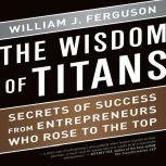 The Wisdom of Titans Secrets of Success from Entrepreneurs Who Rose to the Top, William J. Ferguson