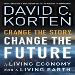 Change the Story, Change the Future A Living Economy for a Living Earth, David C. Korten