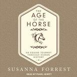 The Age of the Horse An Equine Journey Through Human History, Susanna Forrest