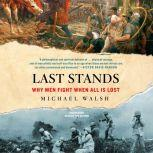 Last Stands Why Men Fight When All Is Lost, Michael Walsh