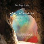 The True Story of Jesus and His Wife Mary Magdalena Their Untold Truth through Art and Evidential Channeling, David Young