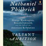 Valiant Ambition George Washington, Benedict Arnold, and the Fate of the American Revolution, Nathaniel Philbrick