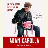 In Fifty Years We'll All Be Chicks . . . And Other Complaints from an Angry Middle-Aged White Guy, Adam Carolla