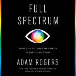 Full Spectrum How the Science of Color Made Us Modern, Adam Rogers