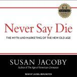 Never Say Die The Myth and Marketing of the New Old Age, Susan Jacoby
