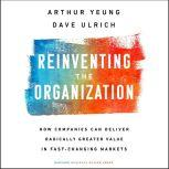 Reinventing the Organization How Companies Can Deliver Radically Greater Value in Fast-Changing Markets, Dave Ulrich