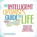 The Intelligent Optimist's Guide to Life How to Find Health and Success in a World That's a Better Place Than You Think, Jurriaan Kamp