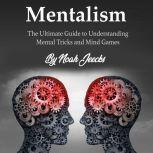 Mentalism The Ultimate Guide to Understanding Mental Tricks and Mind Games, Noah Jeecks