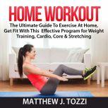 Home Workout: The Ultimate Guide To Exercise At Home, Get Fit With This  Effective Program for Weight Training, Cardio, Core & Stretching, Matthew J. Tozzi