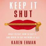 Keep It Shut What to Say, How to Say It, and When to Say Nothing at All, Karen Ehman