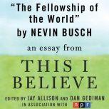 "The Fellowship of the World A ""This I Believe"" Essay, Niven Busch"
