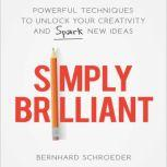 Simply Brilliant Powerful Techniques to Unlock Your Creativity and Spark New Ideas, Bernhard Schroeder
