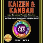 KAIZEN & KANBAN How to Exploit Kaizen Activities. The Perpetual Improvement as a Key to High-Performance Productivity. Learn Kanban to Master Project Management by Visualizing Workflow. NEW VERSION, ERIC LIKER