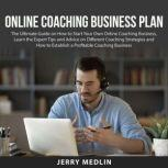 Online Coaching Business Plan The Ultimate Guide on How to Start Your Own Online Coaching Business, Learn the Expert Tips and Advice on Different Coaching Strategies and How to Establish a Profitable Coaching Business, Jerry Medlin