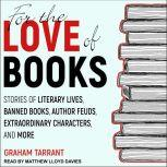 For the Love of Books Stories of Literary Lives, Banned Books, Author Feuds, Extraordinary Characters and More, Graham Tarrant