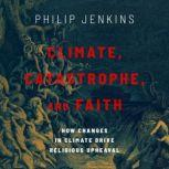 Climate, Catastrophe, and Faith How Changes in Climate Drive Religious Upheaval, Philip Jenkins