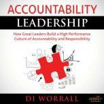 Accoutability Leadership How Great Leaders Build a High Performance Culture of Accountability and Responsibility, Di Worrall