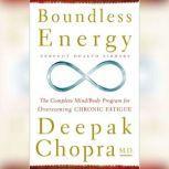 Boundless Energy The Complete Mind/Body Program for Overcoming Chronic Fatigue, Deepak Chopra, M.D.