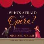 Who's Afraid of Opera? A Highly Opinionated, Informative, and Entertaining Guide to Appreciating Opera, Michael Walsh
