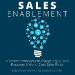 Sales Enablement A Master Framework to Engage, Equip, and Empower A World-Class Sales Force, Byron Matthews