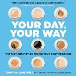 Your Day, Your Way The Fact and Fiction Behind Your Daily Decisions, Timothy Caulfield