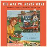 The Way We Never Were American Families and the Nostalgia Trap, Stephanie Coontz