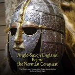 Anglo-Saxon England Before the Norman Conquest: The History and Legacy of the Anglo-Saxons during the Early Middle Ages, Charles River Editors