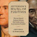 Jefferson's Muslim Fugitives The Lost Story of Enslaved Africans, their Arabic Letters, and an American President, Jeffrey Einboden