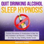 Quit Drinking Alcohol Sleep Hypnosis: Positive Affirmations & Visualizations to Help You With Alcoholism and Recovery, A Drinking Problem, & to Help You Stop Drinking Alcohol Forever, Mindfulness Training