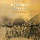 In the Forest of No Joy The Congo-Ocean Railroad and the Tragedy of French Colonialism, J. P. Daughton