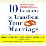 Ten Lessons to Transform Your Marriage America's Love Lab Experts Share Their Strategies for Strengthening Your Relationship, John Gottman, PhD
