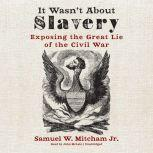 It Wasn't about Slavery Exposing the Great Lie of the Civil War, Samuel W. Mitcham