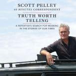 Truth Worth Telling A Reportera€™s Search for Meaning in the Stories of Our Times, Scott Pelley