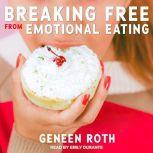 Breaking Free from Emotional Eating, Geneen Roth
