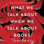 What We Talk About When We Talk About Books The History and Future of Reading, Leah Price