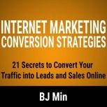 Internet Marketing Conversion Strategies 21 Secrets to Convert Your Traffic into Leads and Sales Online, BJ Min
