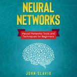 Neural Networks: Neural Networks Tools and Techniques for Beginners, John Slavio