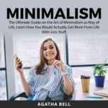 Minimalism The Ultimate Guide on the Art of Minimalism as Way of Life, Learn How You Would Actually Get More From Life With Less Stuff, Agatha Bell