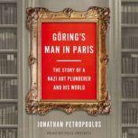 Goring's Man in Paris The Story of a Nazi Art Plunderer and His World, Jonathan Petropoulos