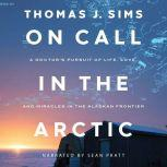 On Call in the Arctic A Doctor's Pursuit of Life, Love, and Miracles in the Alaskan Frontier, Thomas J. Sims