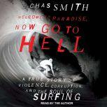 Welcome to Paradise, Now Go to Hell A True Story of Violence, Corruption, and the Soul of Surfing, Chas Smith