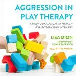 Aggression in Play Therapy A Neurobiological Approach for Integrating Intensity, Lisa Dion