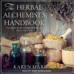 The Herbal Alchemist's Handbook A Complete Guide to Magickal Herbs and How to Use Them, Karen Harrison