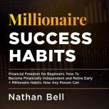 Millionaire Success Habits Financial Freedom for Beginners: How To Become Financially Independent and Retire Early + Millionaire Habits, Nathan Bell