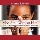 Who Am I Without Him? Short Stories about Girls and the Boys in their Lives, Sharon Flake