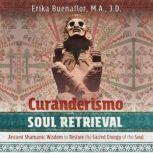 Curanderismo Soul Retrieval Ancient Shamanic Wisdom to Restore the Sacred Energy of the Soul, Erika Buenaflor