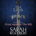 Frost Against the Hilt The Lion of Wales Series, Sarah Woodbury