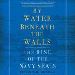 By Water Beneath the Walls The Rise of the Navy SEALS, Benjamin H. Milligan